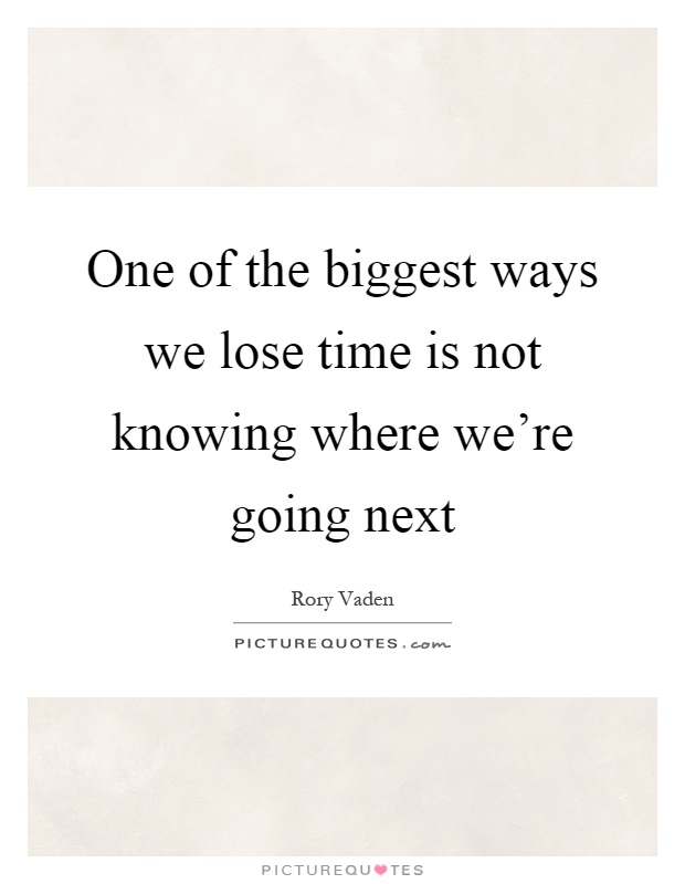 One of the biggest ways we lose time is not knowing where we're going next Picture Quote #1