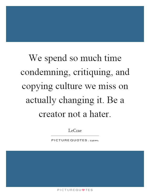 We spend so much time condemning, critiquing, and copying culture we miss on actually changing it. Be a creator not a hater Picture Quote #1