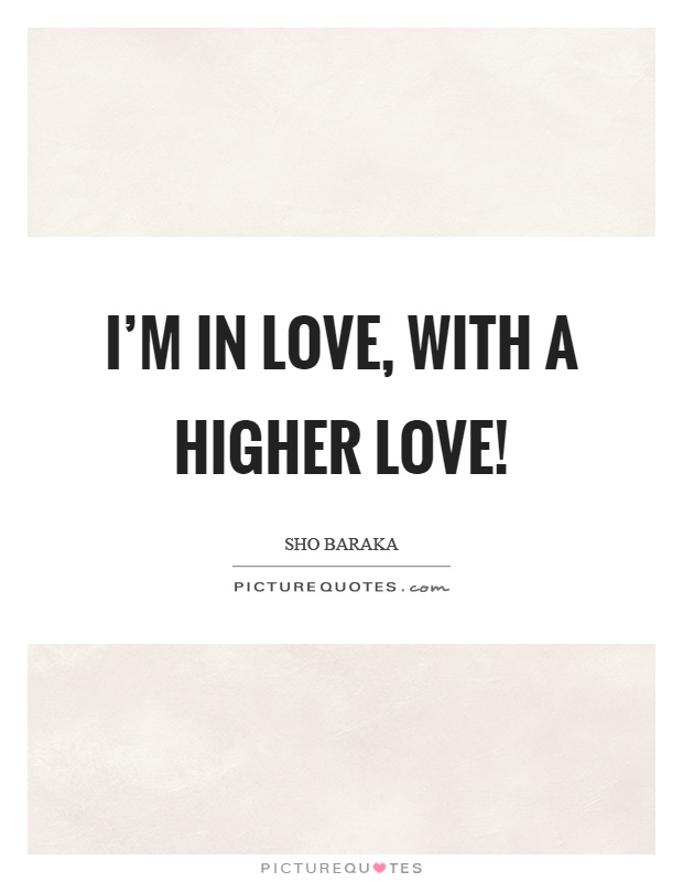 I'm in love, with a higher love! Picture Quote #1