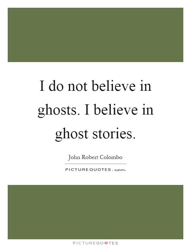i do not believe in ghosts A 2013 harris poll found that 42 percent of americans believe in ghosts why so many people believe in ghosts what most of us don't want to tempt fate or.