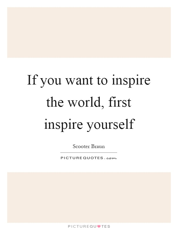 If you want to inspire the world, first inspire yourself Picture Quote #1