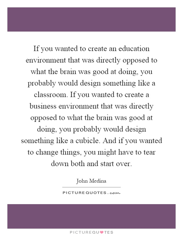 If you wanted to create an education environment that was directly opposed to what the brain was good at doing, you probably would design something like a classroom. If you wanted to create a business environment that was directly opposed to what the brain was good at doing, you probably would design something like a cubicle. And if you wanted to change things, you might have to tear down both and start over Picture Quote #1