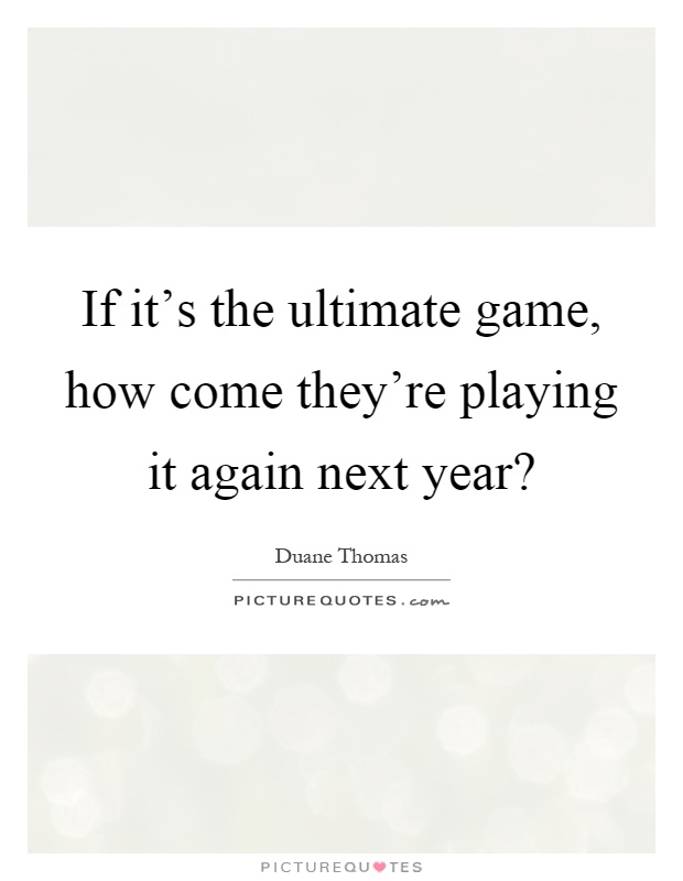 If it's the ultimate game, how come they're playing it again next year? Picture Quote #1