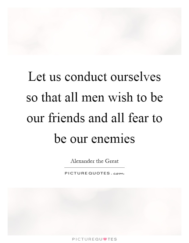 Let us conduct ourselves so that all men wish to be our friends and all fear to be our enemies Picture Quote #1