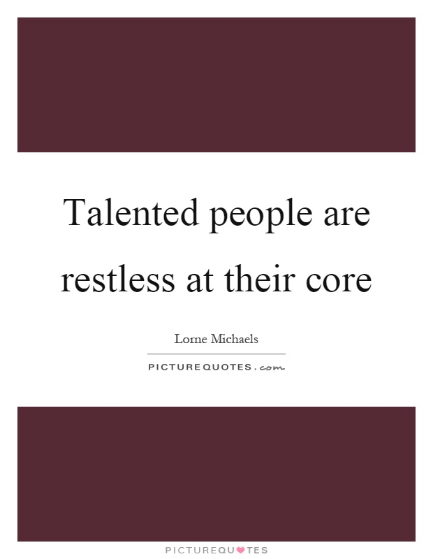 Talented people are restless at their core Picture Quote #1