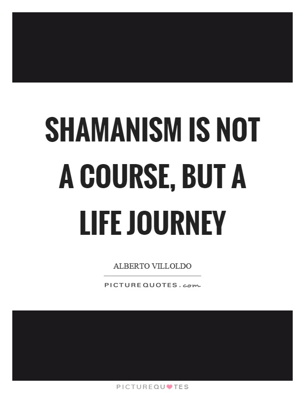 Shamanism is not a course, but a life journey Picture Quote #1