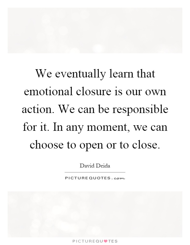 We eventually learn that emotional closure is our own action. We can be responsible for it. In any moment, we can choose to open or to close Picture Quote #1
