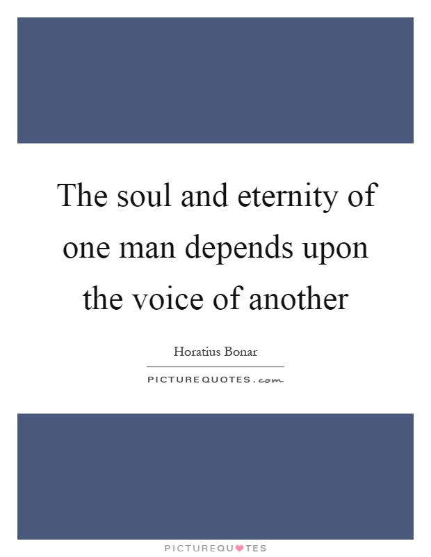The soul and eternity of one man depends upon the voice of another Picture Quote #1