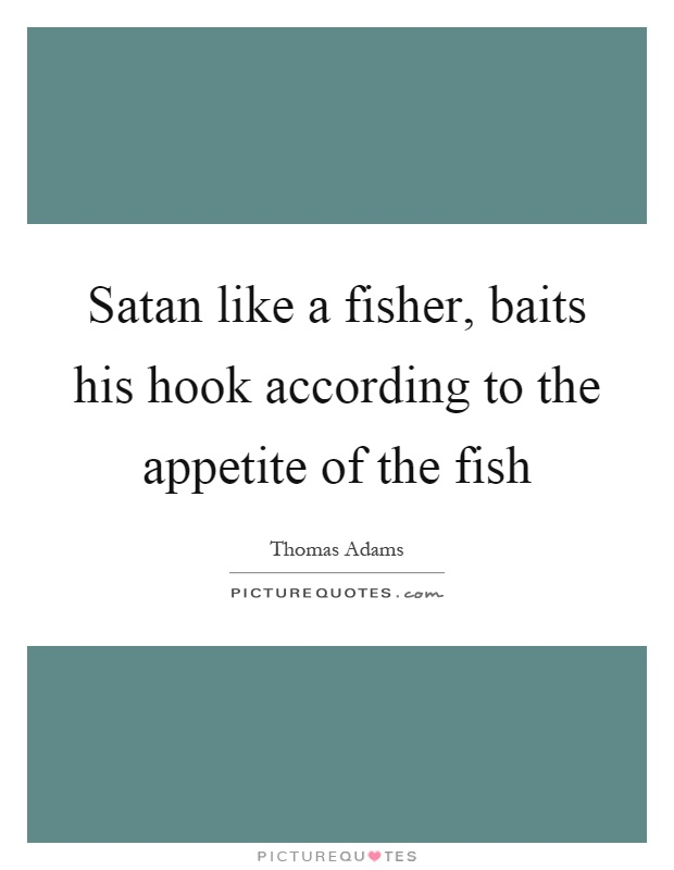 Satan like a fisher, baits his hook according to the appetite of the fish Picture Quote #1