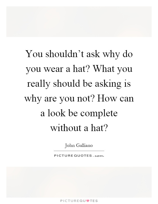 You shouldn't ask why do you wear a hat? What you really should be asking is why are you not? How can a look be complete without a hat? Picture Quote #1