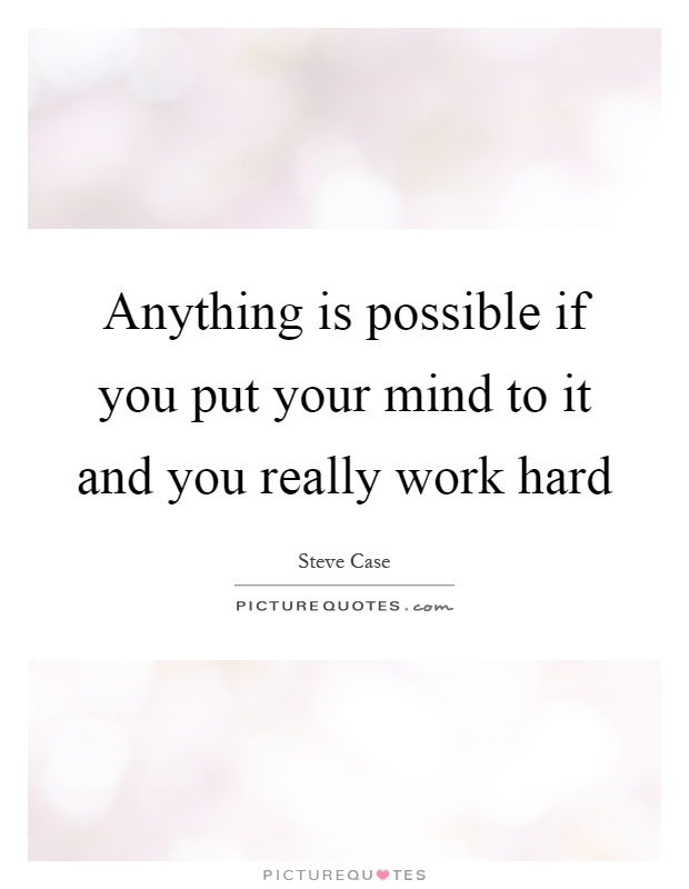 Anything is possible if you put your mind to it and you really work hard Picture Quote #1