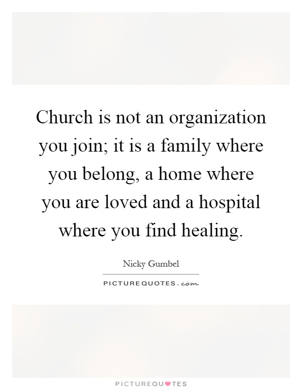 Church is not an organization you join; it is a family where you belong, a home where you are loved and a hospital where you find healing Picture Quote #1