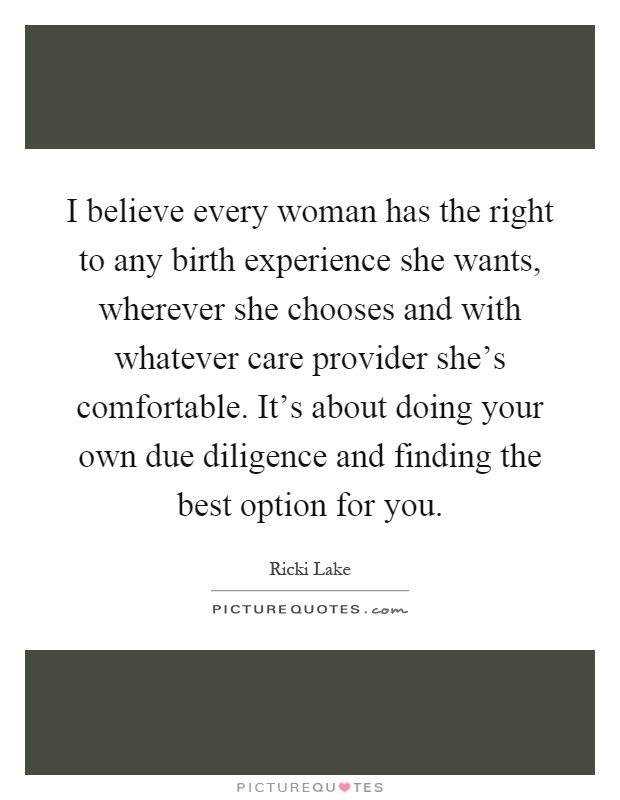 I believe every woman has the right to any birth experience she wants, wherever she chooses and with whatever care provider she's comfortable. It's about doing your own due diligence and finding the best option for you Picture Quote #1