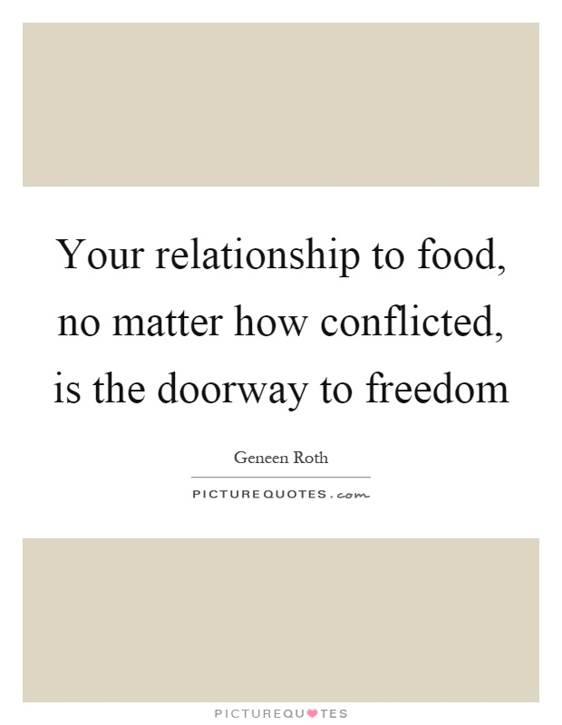Your relationship to food, no matter how conflicted, is the doorway to freedom Picture Quote #1