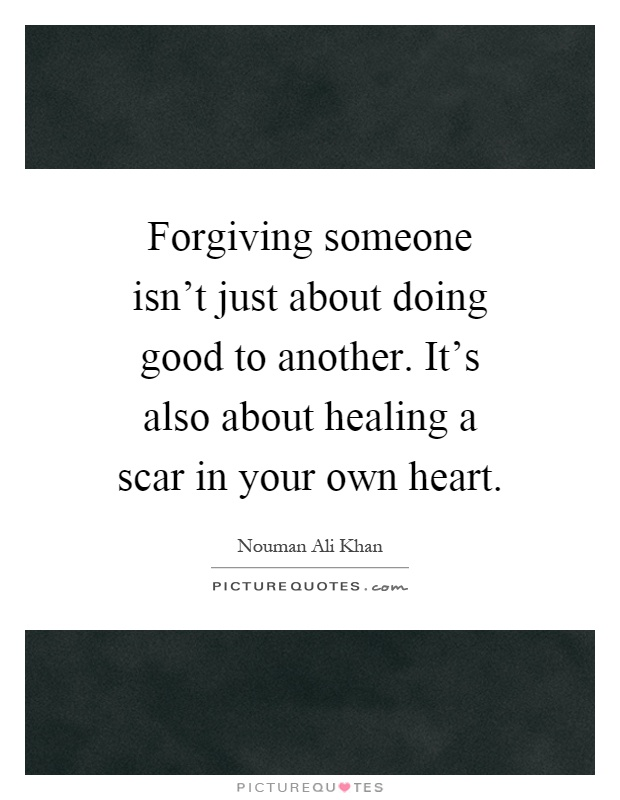 Forgiving someone isn't just about doing good to another. It's also about healing a scar in your own heart Picture Quote #1