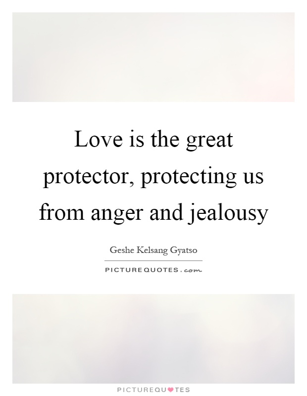 Love is the great protector, protecting us from anger and jealousy Picture Quote #1