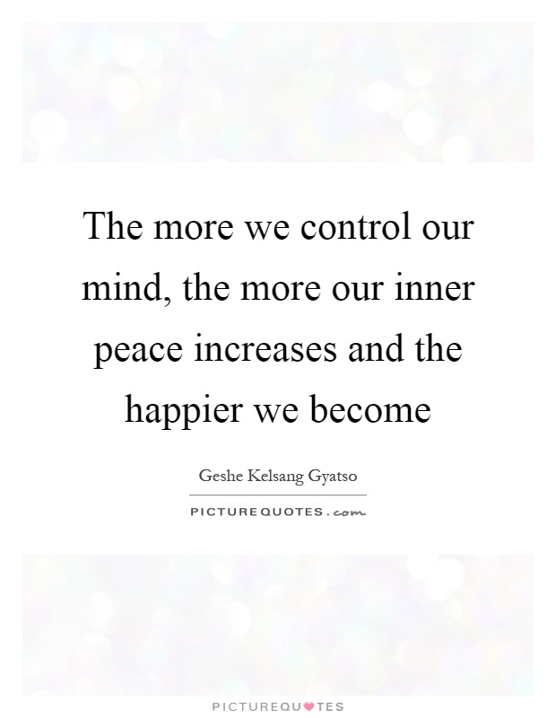 The more we control our mind, the more our inner peace increases and the happier we become Picture Quote #1