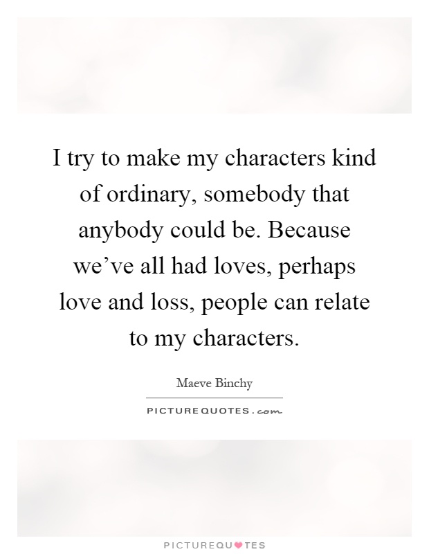 I try to make my characters kind of ordinary, somebody that anybody could be. Because we've all had loves, perhaps love and loss, people can relate to my characters Picture Quote #1