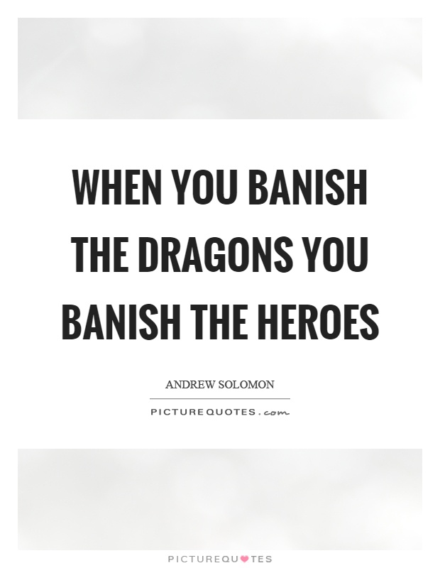When you banish the dragons you banish the heroes Picture Quote #1
