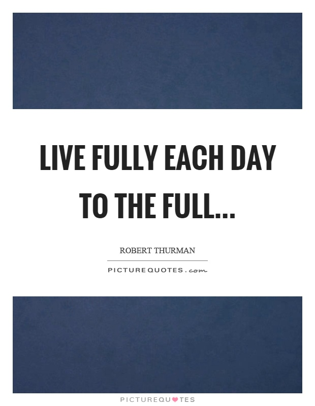 Live fully each day to the full Picture Quote #1