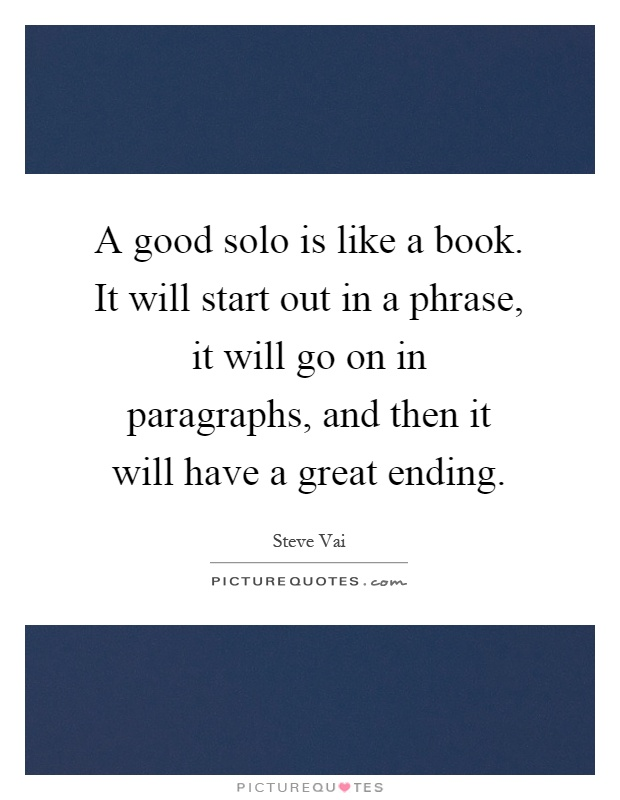 A good solo is like a book. It will start out in a phrase, it will go on in paragraphs, and then it will have a great ending Picture Quote #1