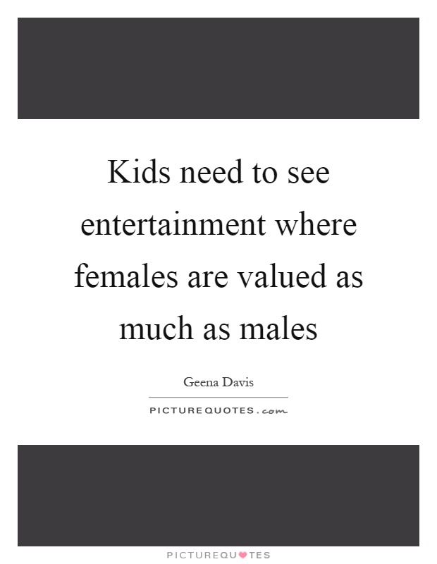 Kids need to see entertainment where females are valued as much as males Picture Quote #1