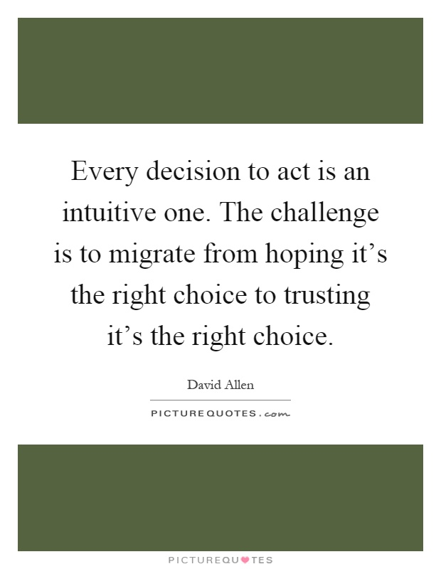 Every decision to act is an intuitive one. The challenge is to migrate from hoping it's the right choice to trusting it's the right choice Picture Quote #1