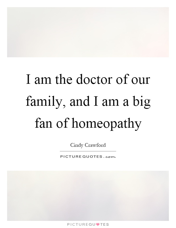 I am the doctor of our family, and I am a big fan of homeopathy Picture Quote #1