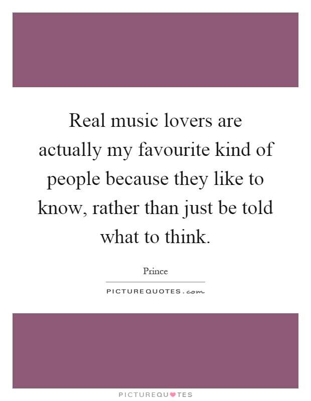 Real music lovers are actually my favourite kind of people because they like to know, rather than just be told what to think Picture Quote #1
