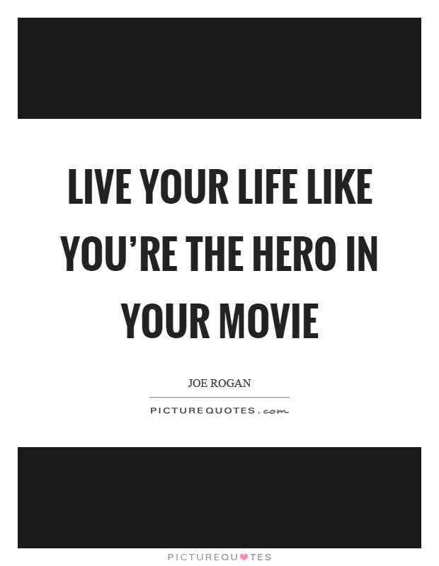 Live your life like you're the hero in your movie Picture Quote #1