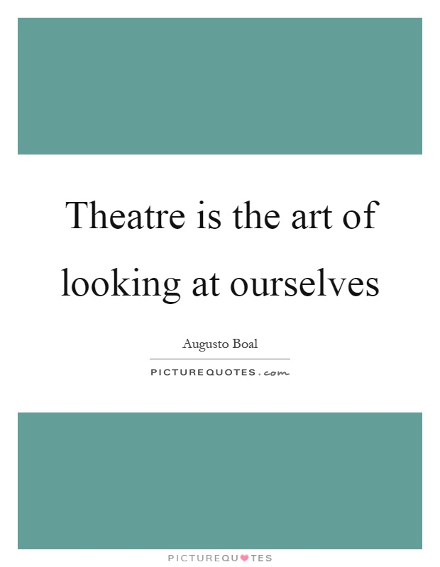 Theatre is the art of looking at ourselves Picture Quote #1