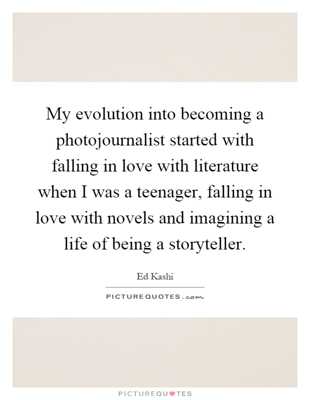 My evolution into becoming a photojournalist started with falling in love with literature when I was a teenager, falling in love with novels and imagining a life of being a storyteller Picture Quote #1