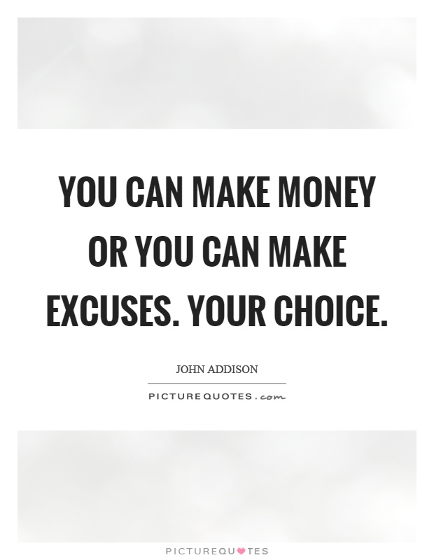 You can make money or you can make excuses. Your choice Picture Quote #1