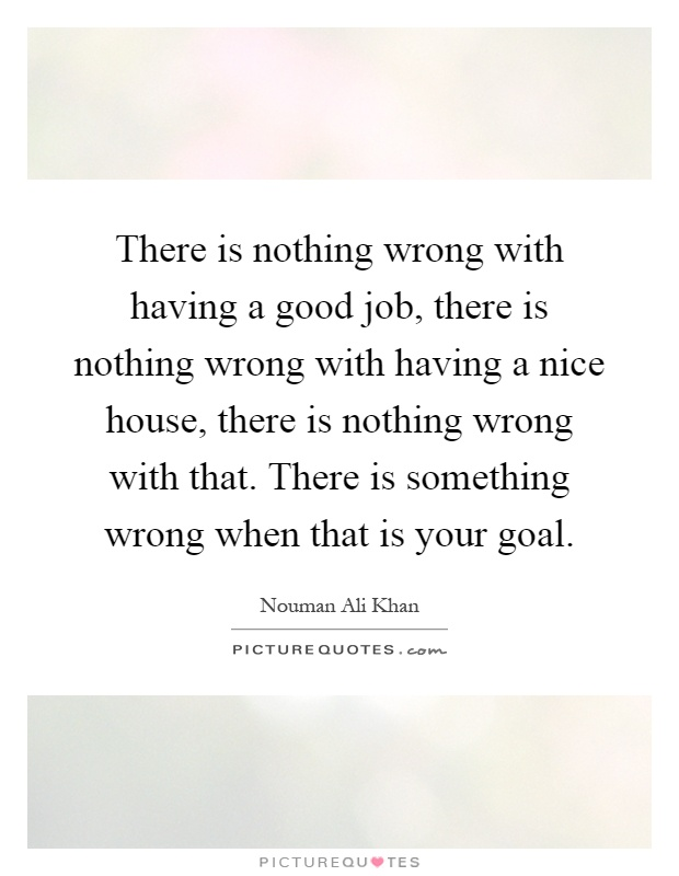 There is nothing wrong with having a good job, there is nothing wrong with having a nice house, there is nothing wrong with that. There is something wrong when that is your goal Picture Quote #1