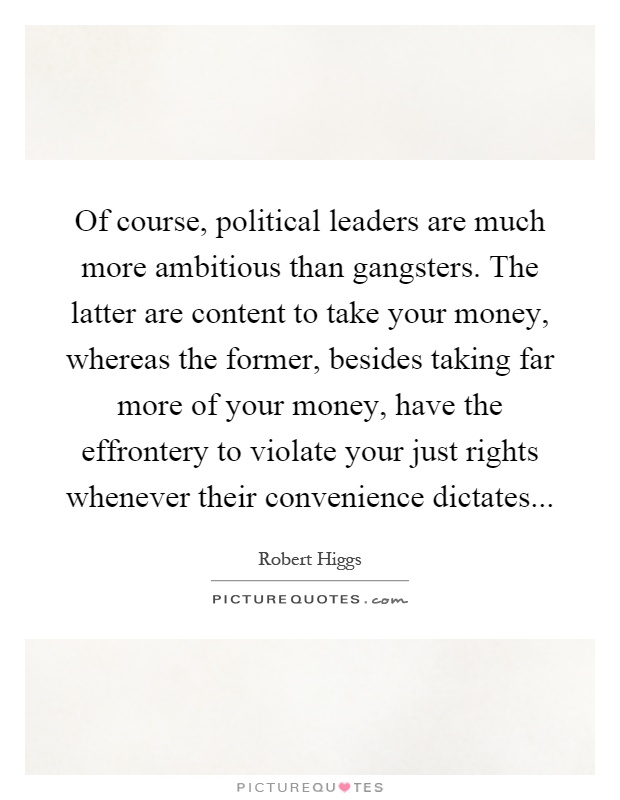 Of course, political leaders are much more ambitious than gangsters. The latter are content to take your money, whereas the former, besides taking far more of your money, have the effrontery to violate your just rights whenever their convenience dictates Picture Quote #1
