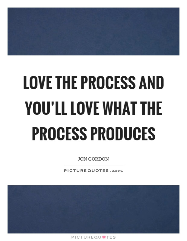 Love the process and you'll love what the process produces Picture Quote #1