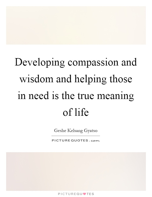 Developing compassion and wisdom and helping those in need is the true meaning of life Picture Quote #1