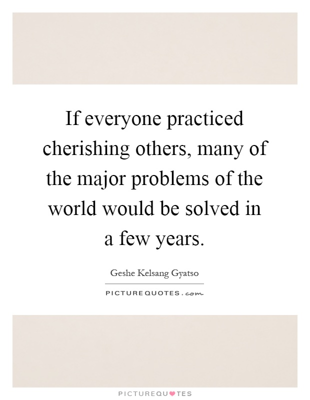 If everyone practiced cherishing others, many of the major problems of the world would be solved in a few years Picture Quote #1