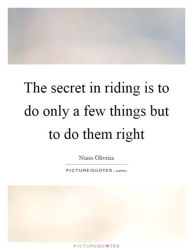 The secret in riding is to do only a few things but to do them right Picture Quote #1
