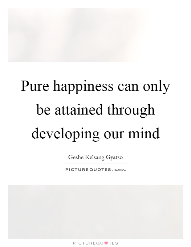 Pure happiness can only be attained through developing our mind Picture Quote #1