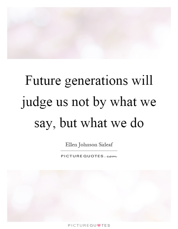 Future generations will judge us not by what we say, but what we do Picture Quote #1