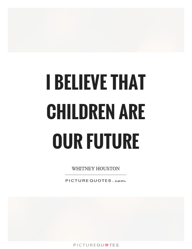 I believe that children are our future Picture Quote #1