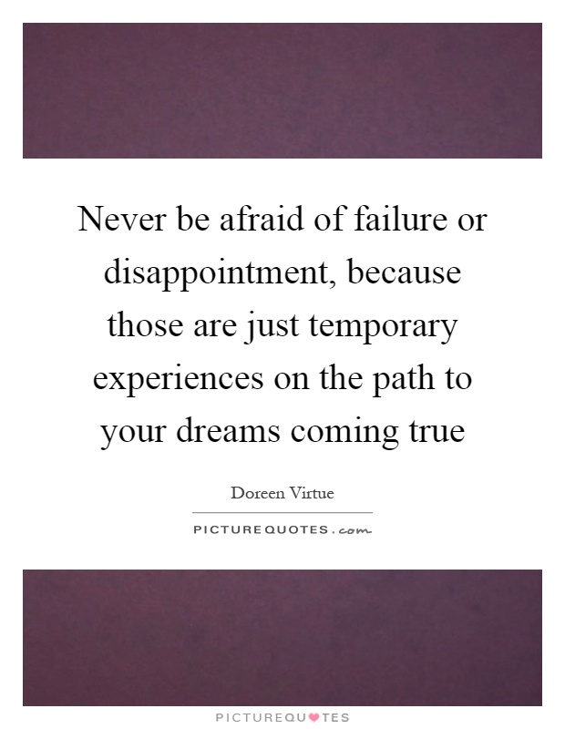 Never be afraid of failure or disappointment, because those are just temporary experiences on the path to your dreams coming true Picture Quote #1