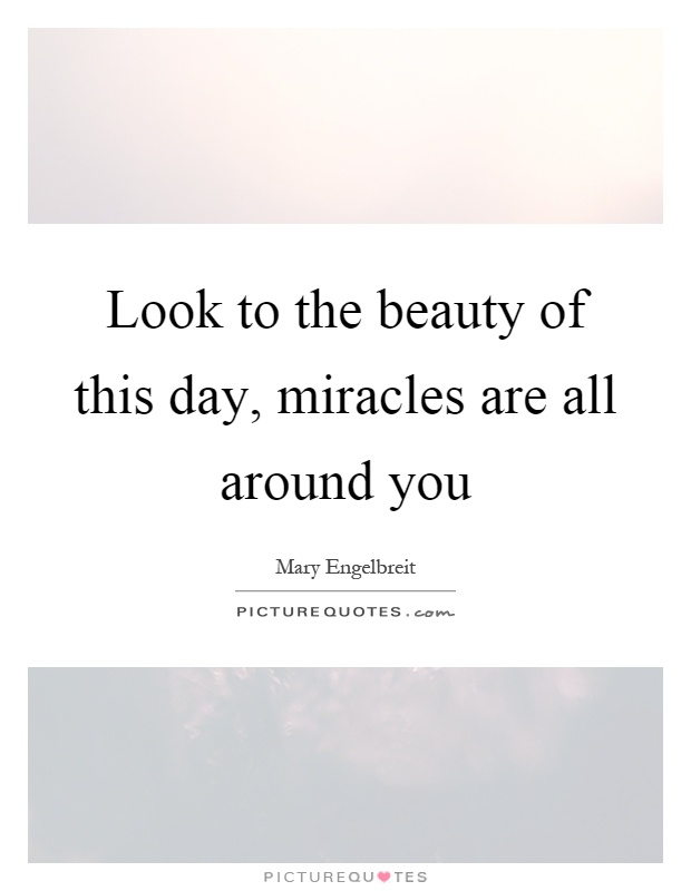 Look to the beauty of this day, miracles are all around you Picture Quote #1