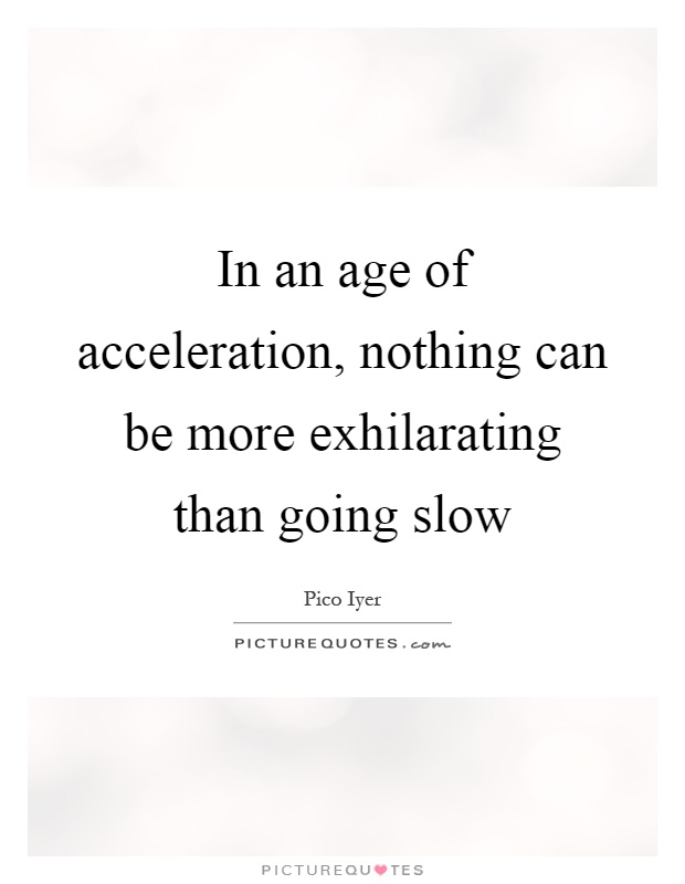 In an age of acceleration, nothing can be more exhilarating than going slow Picture Quote #1