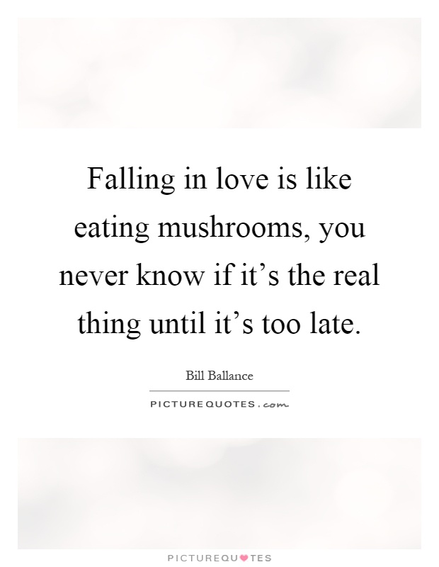 Falling in love is like eating mushrooms, you never know if it's the real thing until it's too late Picture Quote #1