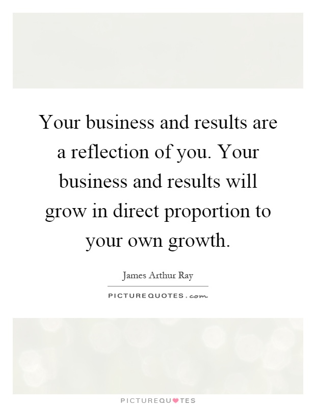 Your business and results are a reflection of you. Your business and results will grow in direct proportion to your own growth Picture Quote #1