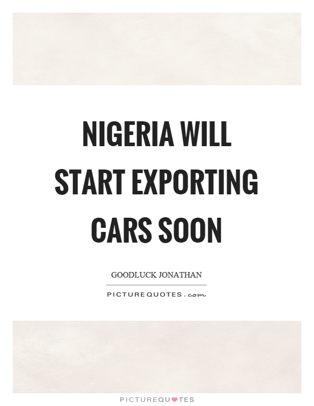 Nigeria will start exporting cars soon Picture Quote #1