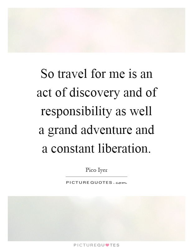 So travel for me is an act of discovery and of responsibility as well a grand adventure and a constant liberation Picture Quote #1