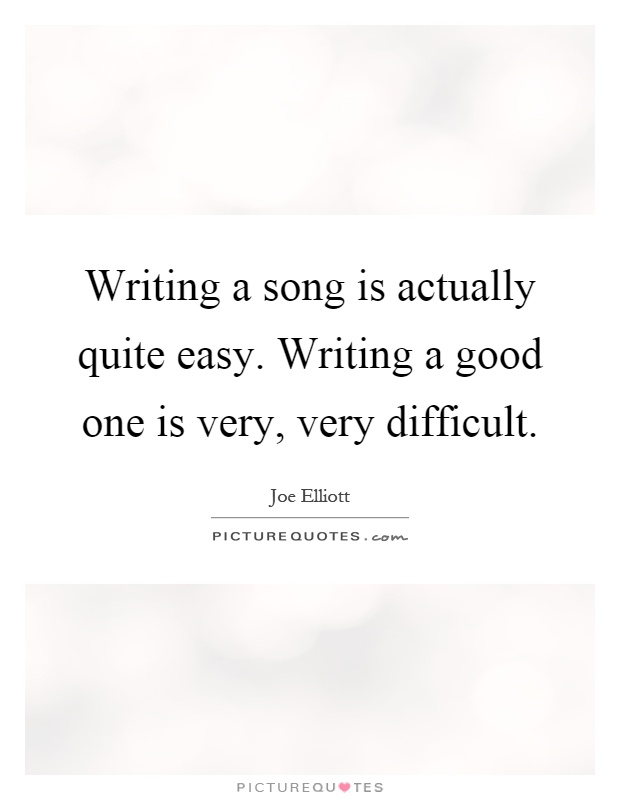 Writing a song is actually quite easy. Writing a good one is very, very difficult Picture Quote #1